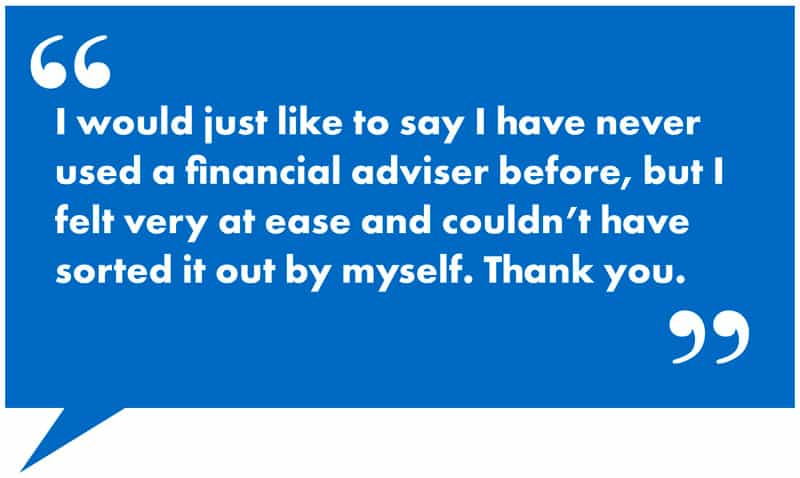i-would-just-like-to-say-i-have-never-used-a-financial-adviser-before-but-i-felt-very-at-ease-and-couldnt-have-sorted-it-out-by-myself-thank-you