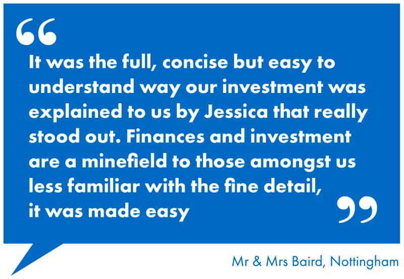 It was the full, concise but easy to understand way our investment was explained to us by Jessica that really stood out. Finances and investment are a minefield to those amongst us less familiar with the fine detail, it was made easy